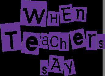 When teachers say...
